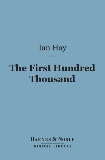 "The First Hundred Thousand (Barnes & Noble Digital Library) - Being the Unofficial Chronicle of a Unit of ""K(1)"" ebook by Ian Hay"