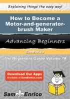 How to Become a Motor-and-generator-brush Maker ebook by Lia Belton