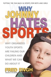 Why Johnny Hates Sports - Why Organized Youth Sports Are Failing Our Children ebook by Fred Engh