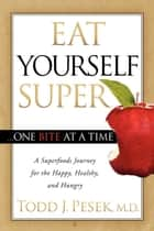 Eat Yourself Super One Bite at a Time ebook by Todd J. Pesek, MD