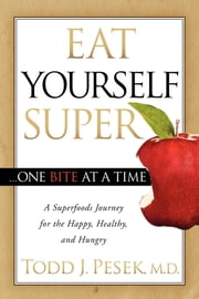 Eat Yourself Super One Bite at a Time - A Superfoods Journey for the Happy, Healthy, and Hungry ebook by Todd J. Pesek, MD