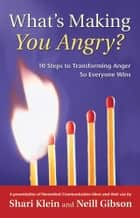 What's Making You Angry? - 10 Steps to Transforming Anger So Everyone Wins ebook by Shari Klein, Neill Gibson