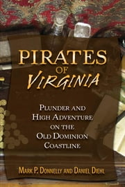 Pirates of Virginia - Plunder and High Adventure on the Old Dominion Coastline ebook by Mark P. Donnelly,Daniel Diehl