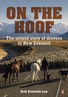 On the Hoof - The Untold Story of Drovers in New Zealand ebook by Ruth Low