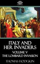 Italy and Her Invaders - Volume V - The Lombard Invasion ebook by Thomas Hodgkin