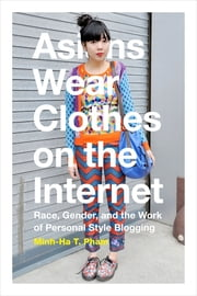 Asians Wear Clothes on the Internet - Race, Gender, and the Work of Personal Style Blogging ebook by Minh-Ha T. Pham