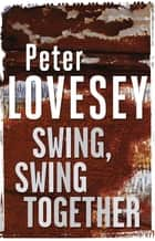 Swing, Swing Together - The Seventh Sergeant Cribb Mystery ebook by Peter Lovesey