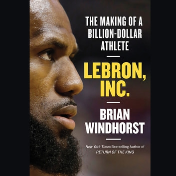 LeBron, Inc. - The Making of a Billion-Dollar Athlete audiobook by Brian Windhorst