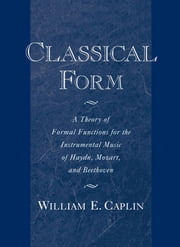 Classical Form: A Theory of Formal Functions for the Instrumental Music of Haydn, Mozart, and Beethoven ebook by William E. Caplin
