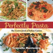 Perfectly Pasta - The Crown Jewel of Italian Cuisine ebook by Graziella Montenero