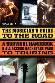 The Musician's Guide to the Road - A Survival Handbook & All-Access Backstage Pass to Touring ebook by Susan Voelz