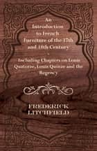 An Introduction to French Furniture of the 17th and 18th Century - Including Chapters on Louis Quatorze, Louis Quinze and the Regency ebook by Frederick Litchfield