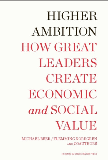 Higher Ambition - How Great Leaders Create Economic and Social Value ebook by Michael Beer,Nathaniel Foote,Russell A. Eisenstat,Tobias Fredberg,Flemming Norrgren