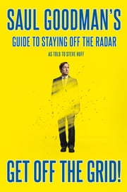 Get Off the Grid! - Saul Goodman's Guide to Staying Off the Radar ebook by Saul Goodman, Steve Huff