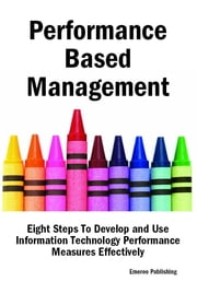 Performance Based Management: Eight Steps To Develop and Use Information Technology Performance Measures Effectively ebook by Emereo Publishing
