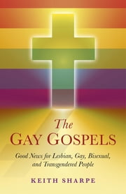 The Gay Gospels: Good News for Lesbian, Gay, Bisexual, and Transgendered People - Good News for Lesbian, Gay, Bisexual, and Transgendered People ebook by Keith Sharpe