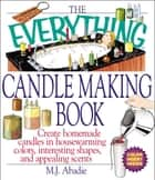 The Everything Candlemaking Book - Create Homemade Candles in House-Warming Colors, Interesting Shapes, and Appealing Scents ebook by Marie-Jeanne Abadie