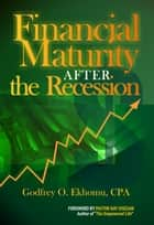 Financial Maturity After The Recession ebook by Godfrey O. Ekhomu CPA