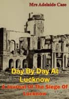 Day by Day at Lucknow - A Journal of the Siege of Lucknow [Illustrated Edition] ebook by Mrs Adelaide Maria Case