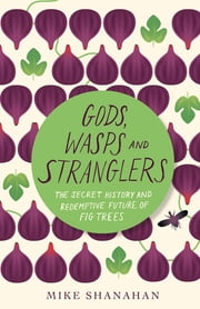 Gods, Wasps and Stranglers - The Secret History and Redemptive Future of Fig Trees ebook by Mike Shanahan