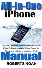 All in One iPhone Manual - Your New Unlimited User Guide - Learn How to Use iPhone in Simple words plus iPhone Camera for Photography with step by step Proven Work. eBook by Roberts Noah
