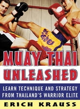 Muay Thai Unleashed - Learn Technique and Strategy from Thailand's Warrior Elite ebook by Erich Krauss