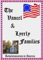 The Vancel & Lyerly Families: Revolutionaries in America ebook by MaryAnn Rizzo