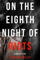 On The Eighth Night Of Riots ebook by Isagani Miles