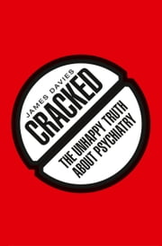 Cracked - The Unhappy Truth about Psychiatry ebook by James Davies