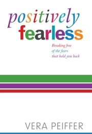 Positively Fearless - Breaking free of the fears that hold you back. Updated and expanded edition with bonus MP3 track. ebook by Vera Peiffer