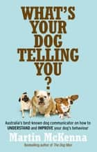 What's Your Dog Telling You? Australia's best-known dog communicator: explains your dog's behaviour ebook by Martin McKenna