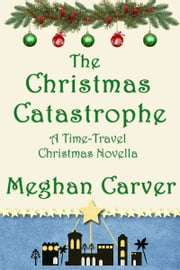 The Christmas Catastrophe - A Time-Travel Christmas Novella ebook by Meghan Carver