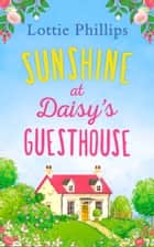 Sunshine at Daisy's Guesthouse: A heartwarming summer romance to escape to! ebook by Lottie Phillips