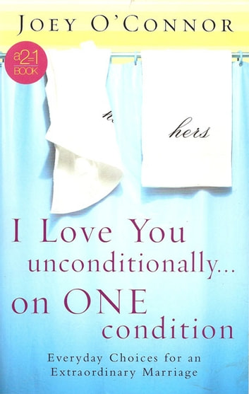 I Love You Unconditionally...On One Condition - Everyday Choices for an Extraordinary Marriage ebook by Joey O'Connor