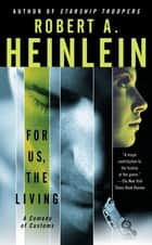For Us, The Living ebook by Robert A. Heinlein,Spider Robinson,Robert James, Ph.D.