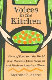 Voices in the Kitchen: Views of Food and the World from Working-Class Mexican and Mexican American Women ebook by Abarca, Meredith E.