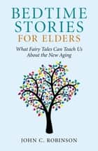 Bedtime Stories for Elders - What Fairy Tales Can Teach Us About the New Aging ebook by John C. Robinson