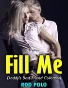 Erotica: Fill Me, Daddy's Best Friend Collection ebook by Rod Polo