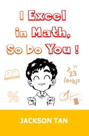 I Excel in Math, So Do You! ebook by Jackson Tan