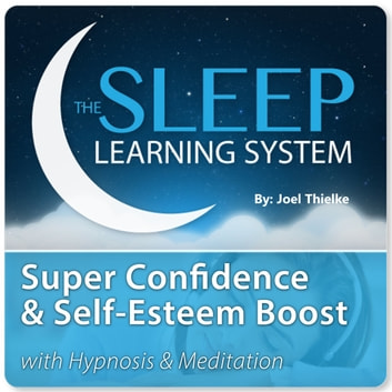 Super Confidence and Self-Esteem Boost with Hypnosis & Meditation (The Sleep Learning System) audiobook by Joel Thielke