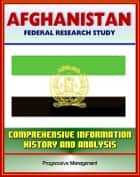 Afghanistan: Federal Research Study and Country Profile with Comprehensive Information, History, and Analysis - Taliban, War, Terrorism, History, Politics, Economy ebook by Progressive Management