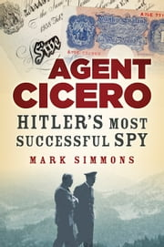 Agent Cicero - Hitler's Most Successful Spy ebook by Mark Simmons