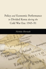 Policy and Economic Performance in Divided Korea during the Cold War Era: 1945-91 ebook by Nicholas Eberstadt