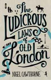 The Ludicrous Laws of Old London ebook by Nigel Cawthorne