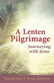 A Lenten Pilgrimage Journeying with Jesus ebook by Archbishop J. Peter Sartain