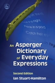 An Asperger Dictionary of Everyday Expressions - Second Edition ebook by Ian Stuart-Hamilton