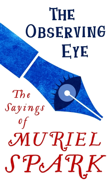 The Observing Eye - The Sayings of Muriel Spark ebook by Muriel Spark