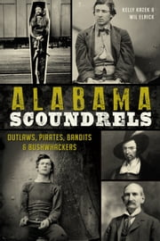 Alabama Scoundrels - Outlaws, Pirates, Bandits & Bushwhackers ebook by Kelly Kazek,Wil Elrick