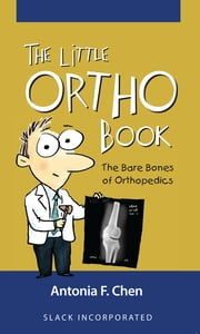 The Little Ortho Book - The Bare Bones of Orthopedics ebook by Antonia Chen