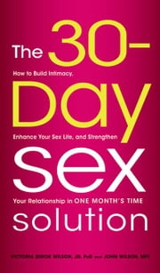 The 30-Day Sex Solution: How to Build Intimacy, Enhance Your Sex Life, and Strengthen Your Relationship on One Month's Time ebook by Wilson, Victoria Zdrok
